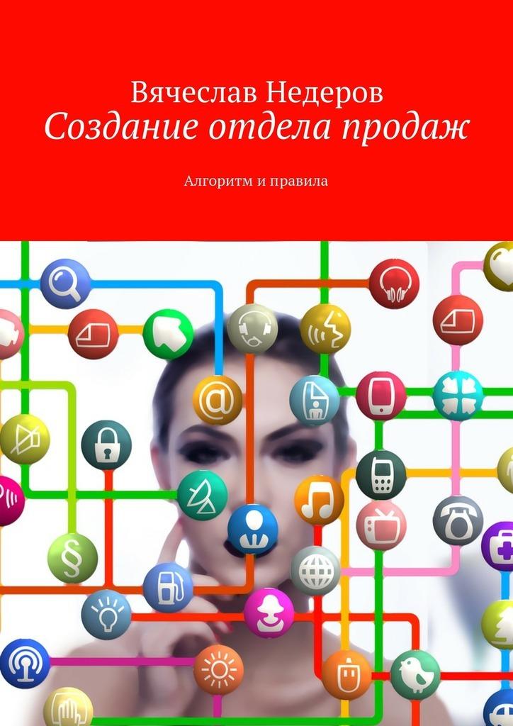 Вячеслав Васильевич Недеров Создание отдела продаж. Алгоритм иправила