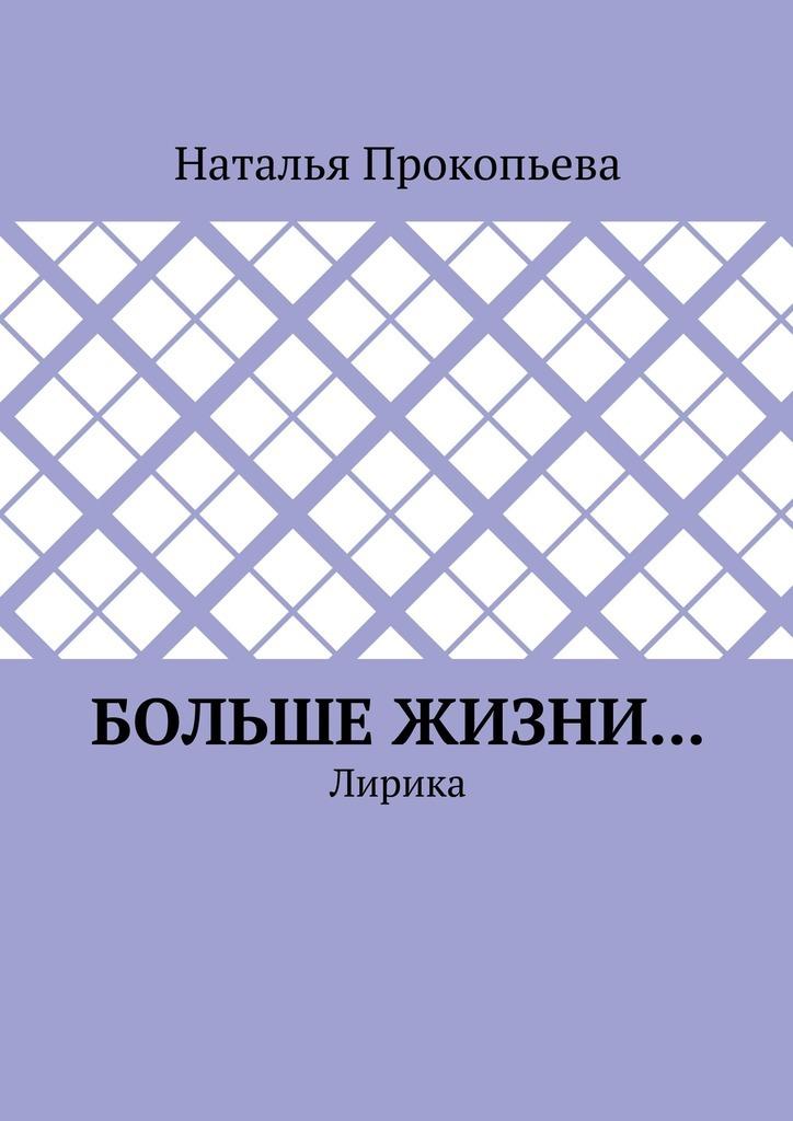 Наталья Прокопьева Больше жизни… Лирика наталья бочка о любви