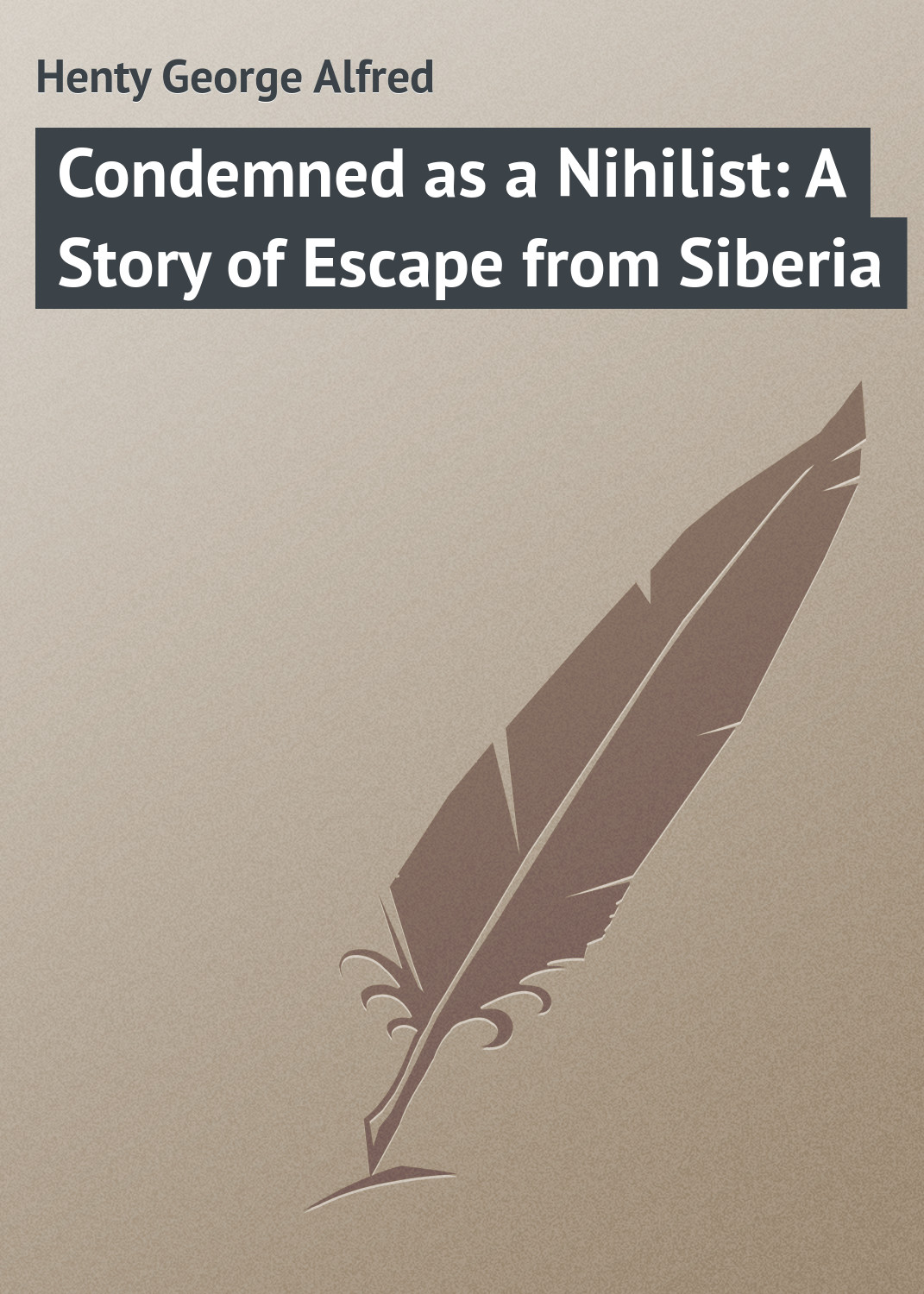 Henty George Alfred Condemned as a Nihilist: A Story of Escape from Siberia