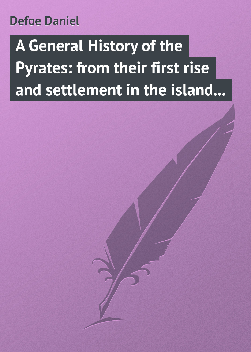 Даниэль Дефо A General History of the Pyrates: from their first rise and settlement in the island of Providence, to the present time