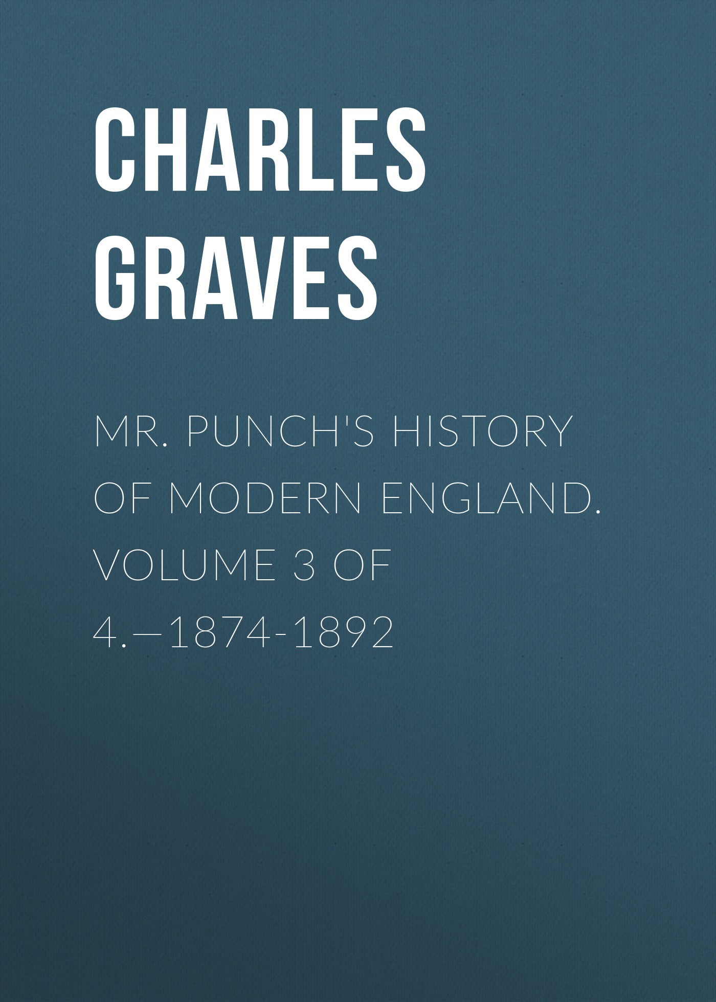 Graves Charles Larcom Mr. Punch's History of Modern England. Volume 3 of 4.—1874-1892 the history of england volume 3 civil war