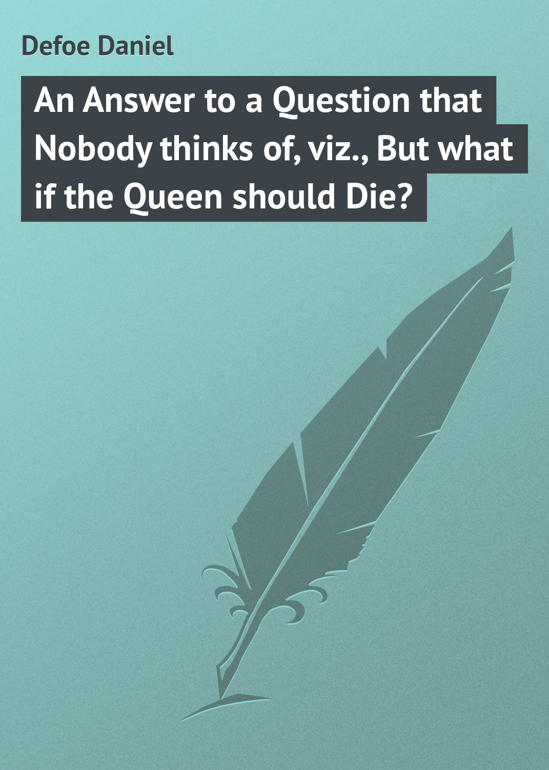 Даниэль Дефо An Answer to a Question that Nobody thinks of, viz., But what if the Queen should Die? burgess right to an answer