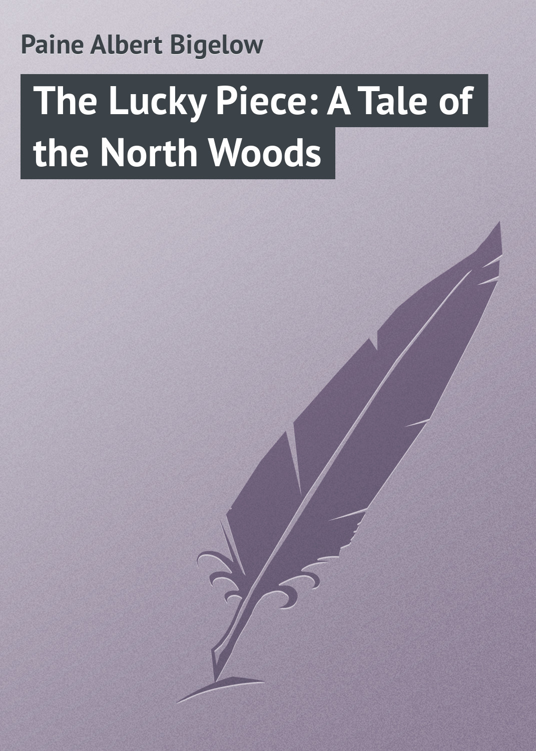 Paine Albert Bigelow The Lucky Piece: A Tale of the North Woods