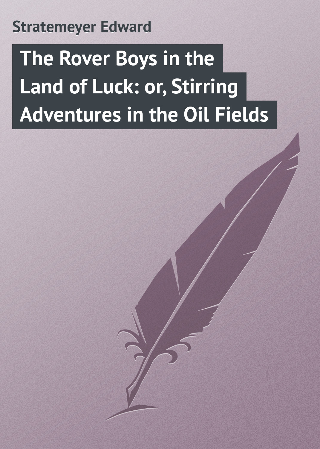 Stratemeyer Edward The Rover Boys in the Land of Luck: or, Stirring Adventures in the Oil Fields