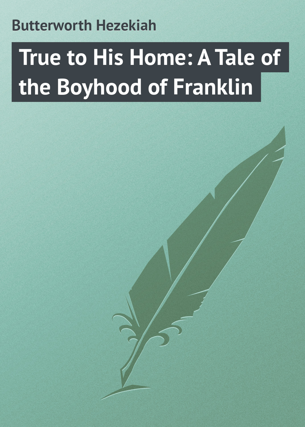 Butterworth Hezekiah True to His Home: A Tale of the Boyhood of Franklin butterworth hezekiah the story of magellan and the discovery of the philippines