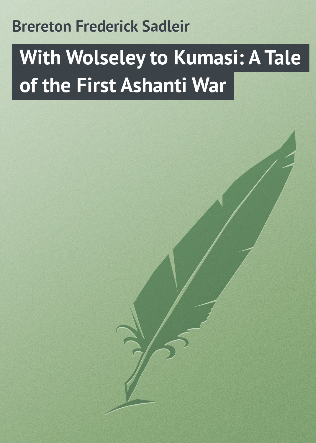 Brereton Frederick Sadleir With Wolseley to Kumasi: A Tale of the First Ashanti War