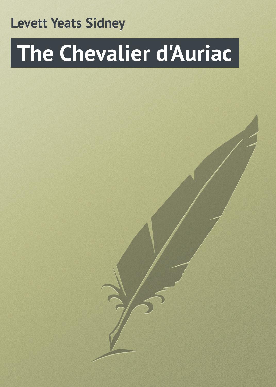 Levett Yeats Sidney The Chevalier d'Auriac levett yeats sidney the heart of denise and other tales