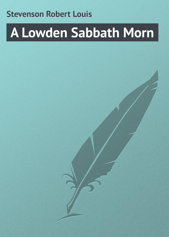Роберт Льюис Стивенсон A Lowden Sabbath Morn роберт льюис стивенсон a footnote to history eight years of trouble in samoa