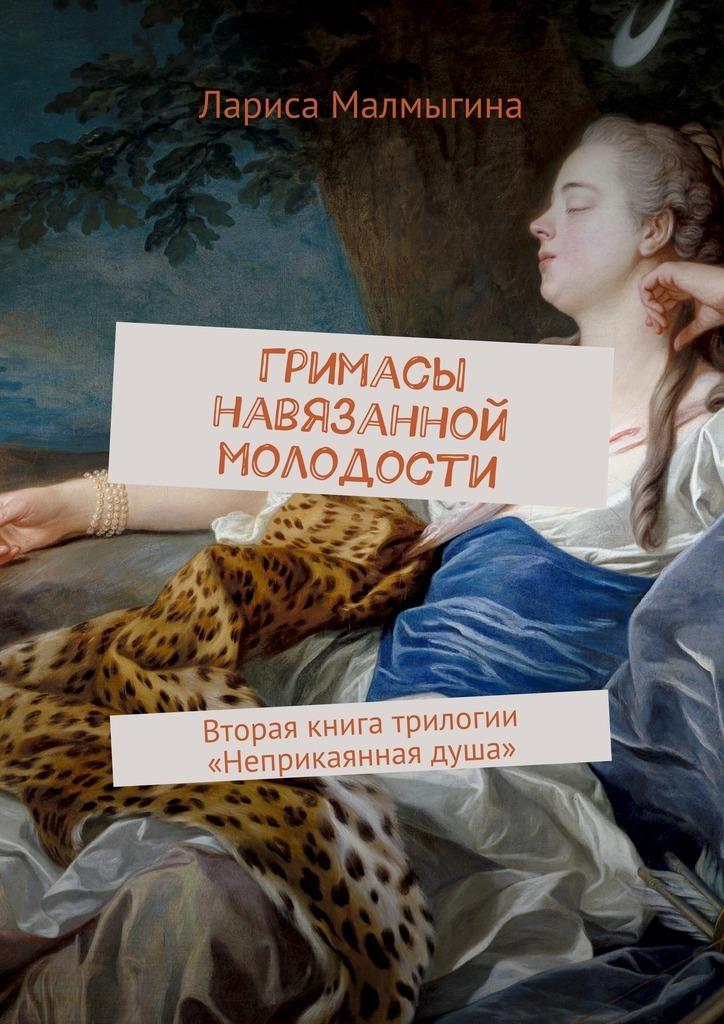 Лариса Малмыгина Гримасы навязанной молодости. Вторая книга трилогии «Неприкаянная душа» лариса малмыгина затерянные впараллелях isbn 9785448588082