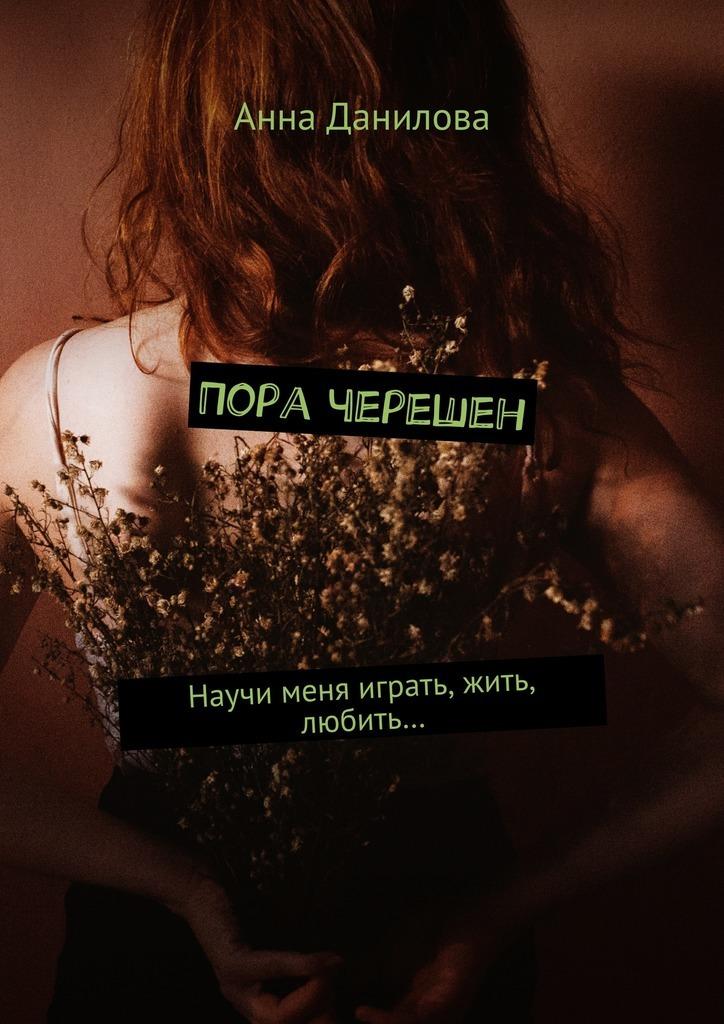 Анна Данилова Пора черешен. Научи меня играть, жить, любить…