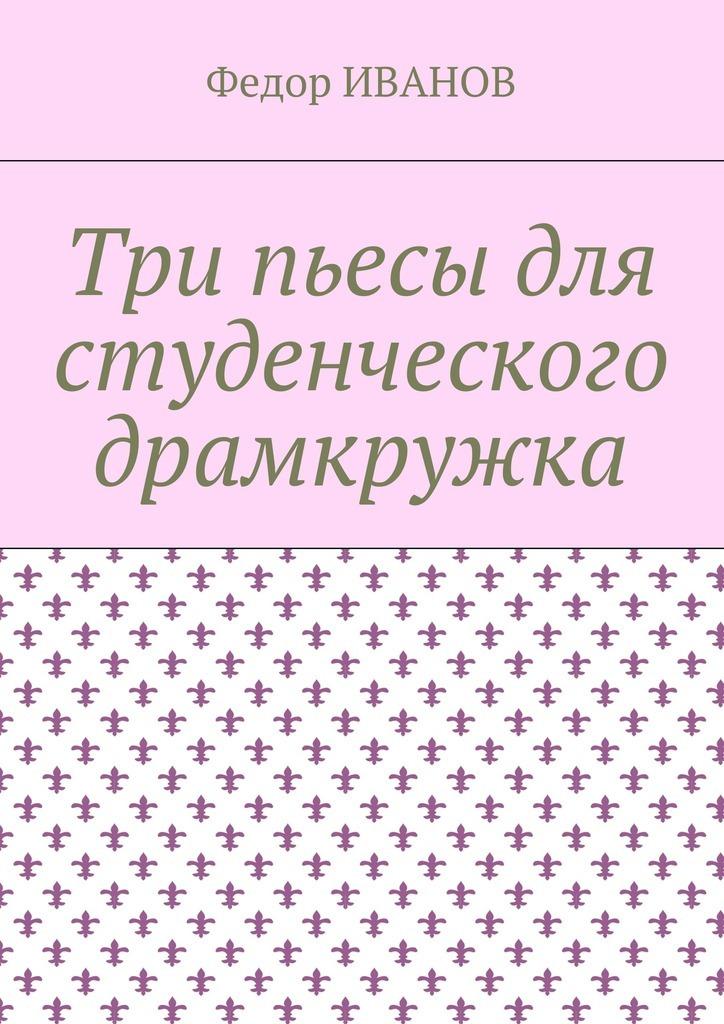 Федор Иванов Три пьесы для студенческого драмкружка социальная акция пьесы жизни