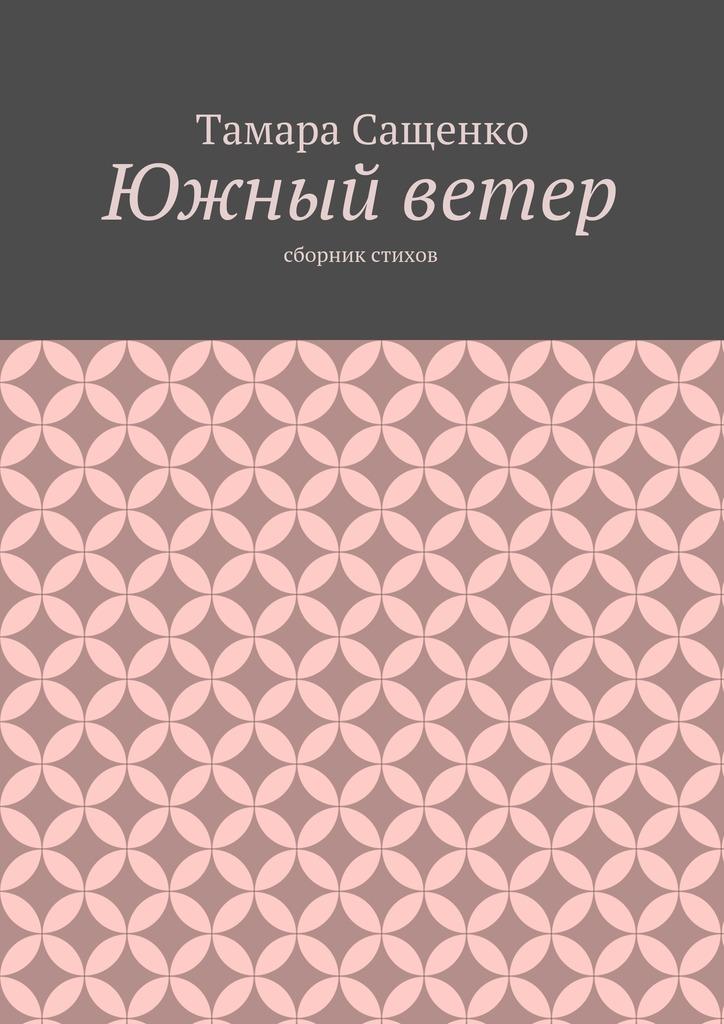 Тамара Григорьевна Сащенко Южный ветер. Сборник стихов
