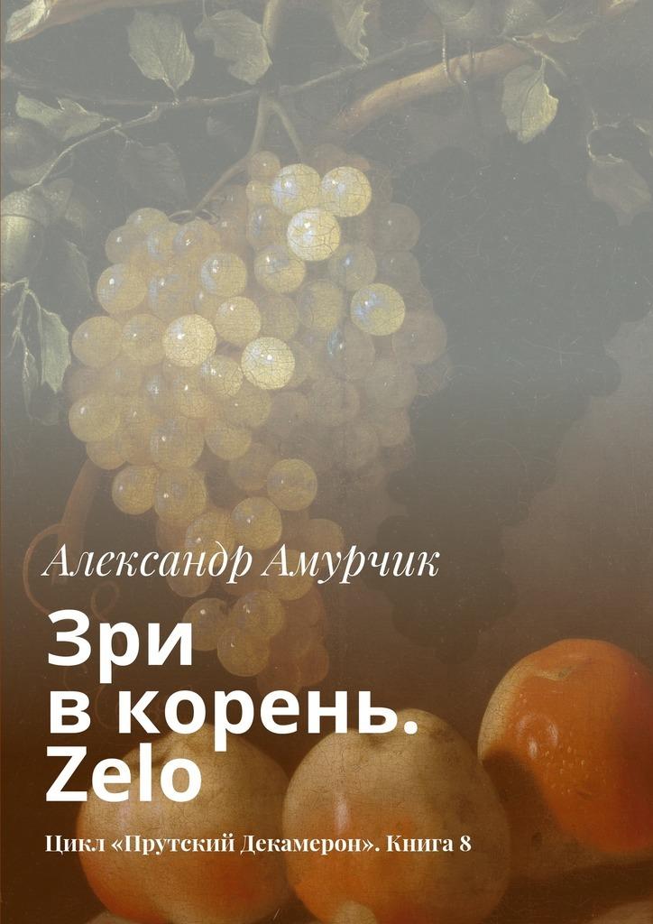 Александр Амурчик Зри вкорень Zelo Цикл «Прутский Декамерон» Книга8