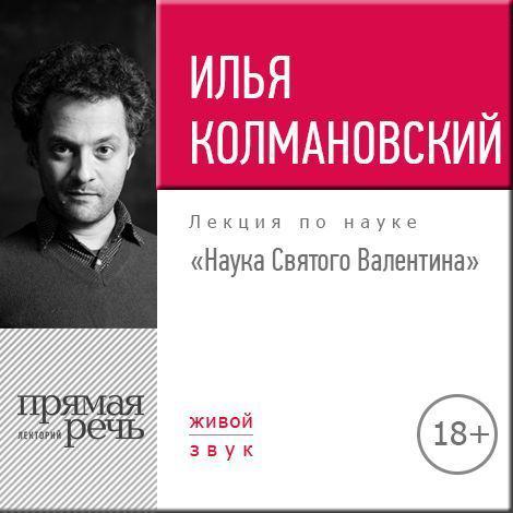 Илья Колмановский Лекция 18+ «Наука Святого Валентина»