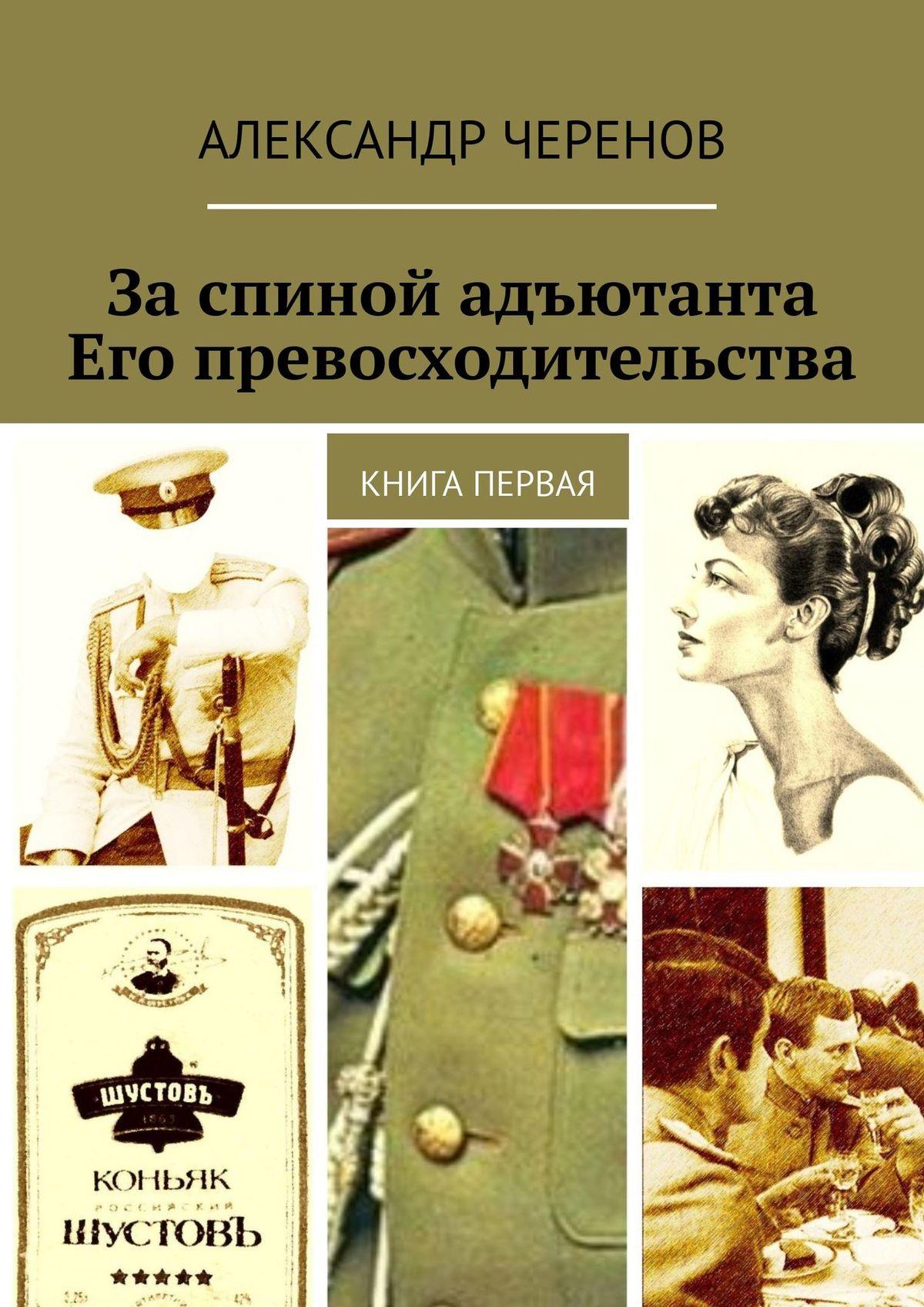 Александр Черенов За спиной адъютанта Его превосходительства. Книга первая