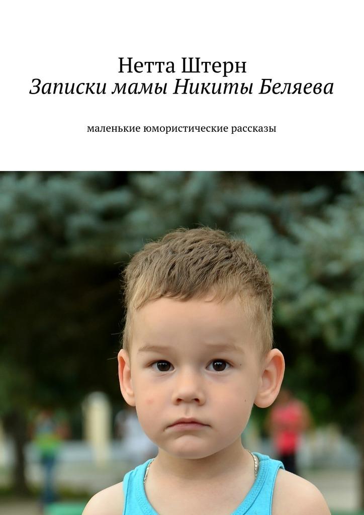 цена на Нетта Штерн Записки мамы Никиты Беляева. Маленькие юмористические рассказы