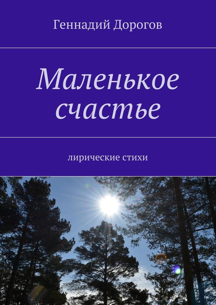 Геннадий Дорогов Маленькое счастье. Лирические стихи цена