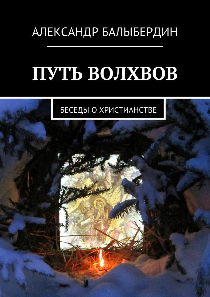 Александр Геннадьевич Балыбердин Путь волхвов. Беседы охристианстве цена 2017