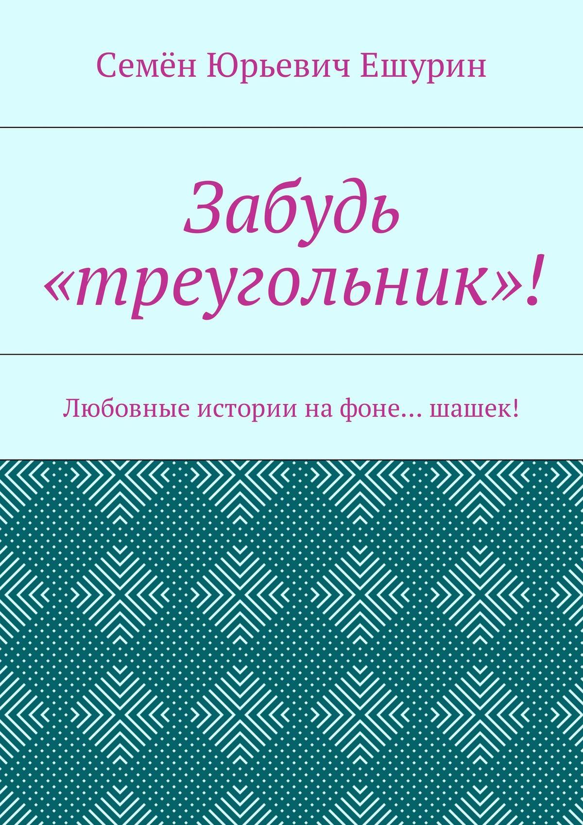 Семён Юрьевич Ешурин Забудь «треугольник»! Любовные истории нафоне… шашек! семён юрьевич ешурин крах операции лукоморье повесть онепорочной… проститутке