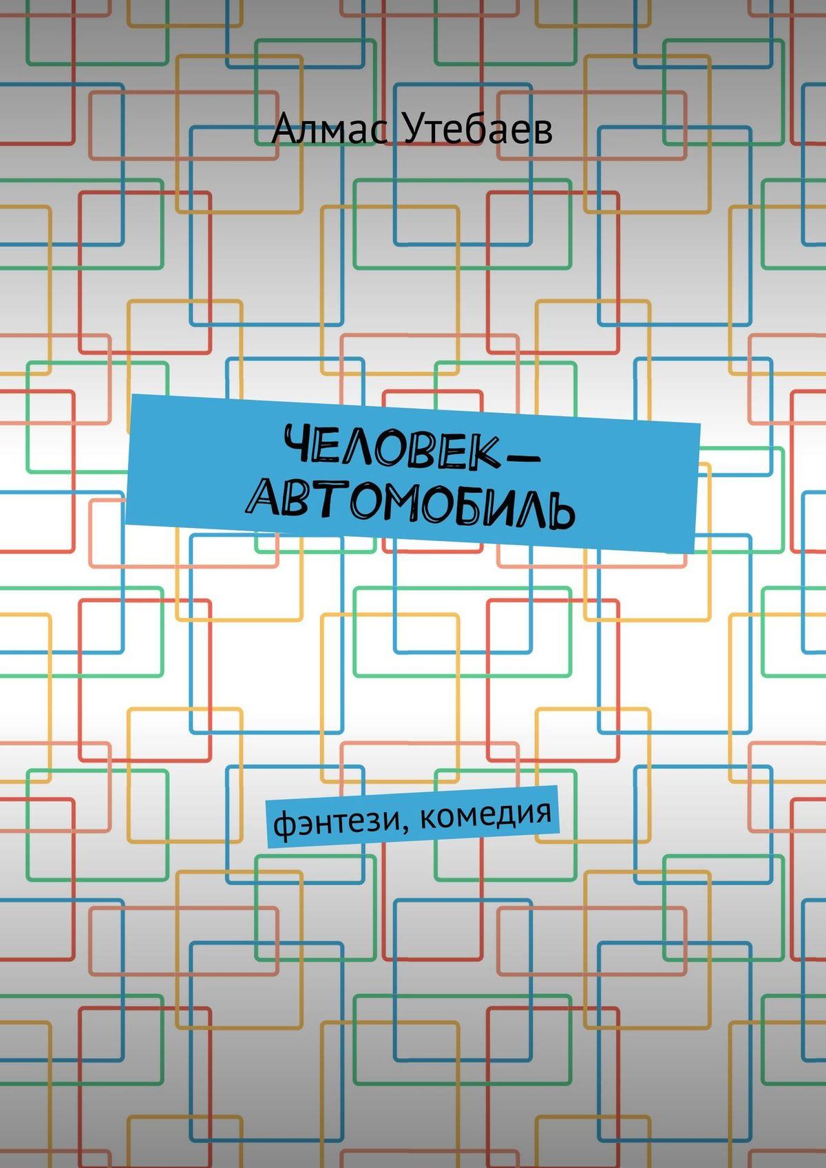 Алмас Утебаев Человек-автомобиль. Фэнтэзи, комедия абай кунанбаев 0 избранное переплет