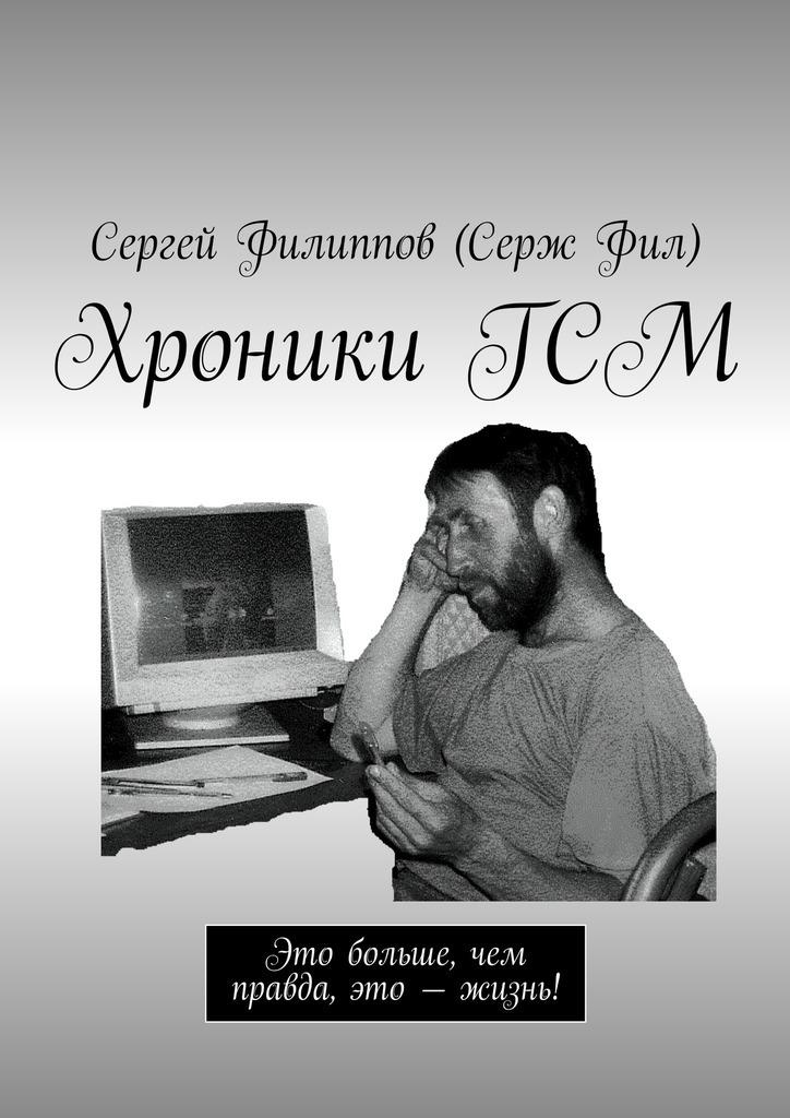 Сергей Филиппов (Серж Фил) ХроникиГСМ. Это больше, чем правда, это – жизнь! сергей филиппов серж фил аист абсолютно правдивый роман встихах
