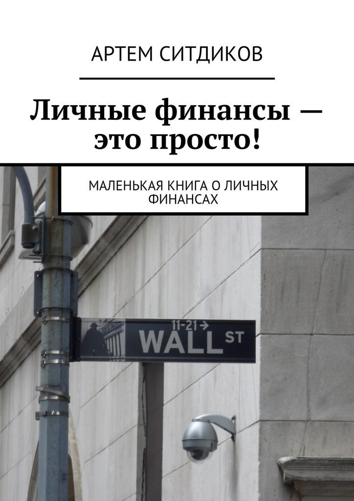 Артем Ситдиков Личные финансы– это просто! Маленькая книга оличных финансах артём антонов 143 полезных сайта для личных финансов