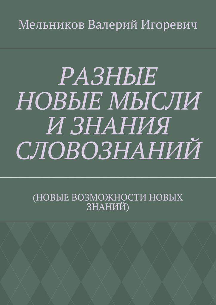 Валерий Игоревич Мельников РАЗНЫЕ НОВЫЕ МЫСЛИ ИЗНАНИЯ СЛОВОЗНАНИЙ. (НОВЫЕ ВОЗМОЖНОСТИ НОВЫХ ЗНАНИЙ)