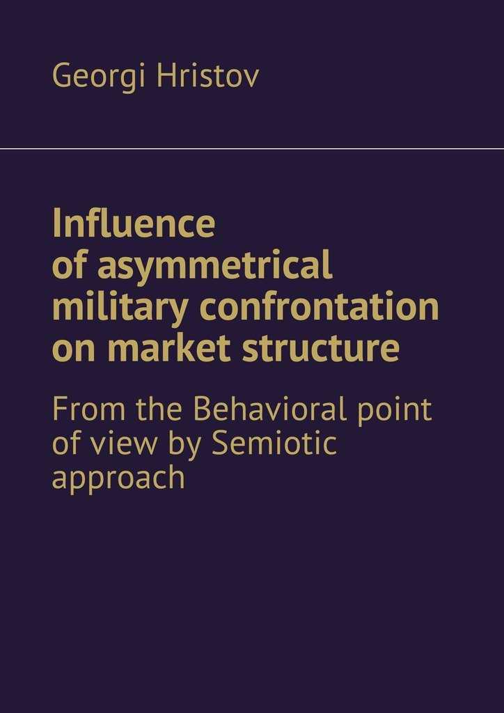 Georgi Hristov Influence of asymmetrical military confrontation on market structure. From the Behavioral point of view by Semiotic approach морилка вершина 0 5л эбеновое дерево