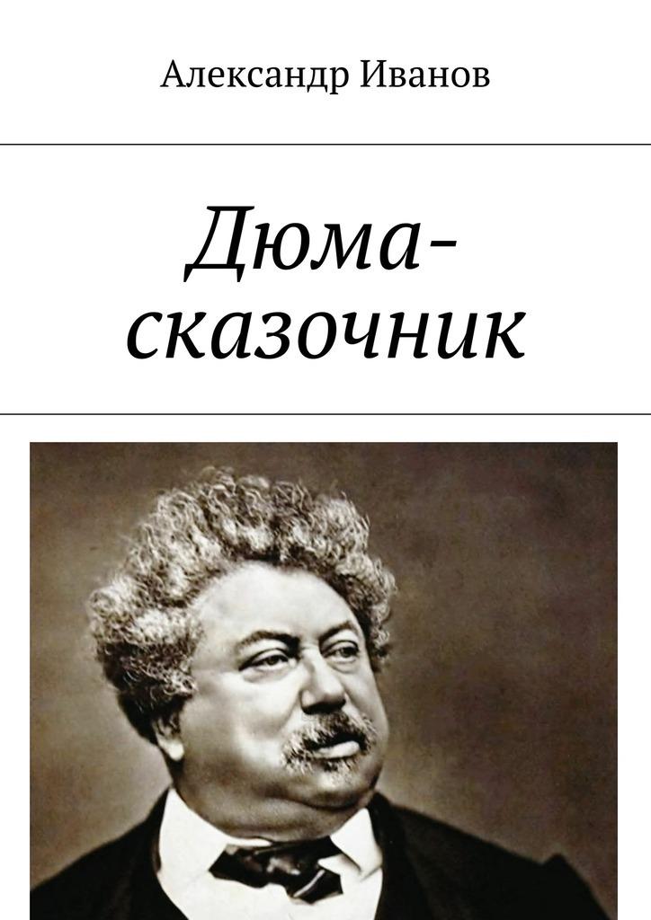 Александр Иванов Дюма-сказочник александр куприн дюма отец