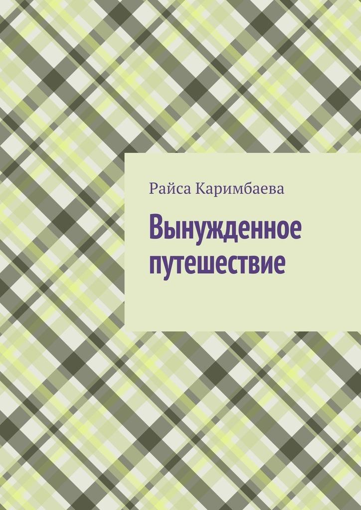 Райса Мырзабековна Каримбаева Вынужденное путешествие райса каримбаева выжившие рассказы