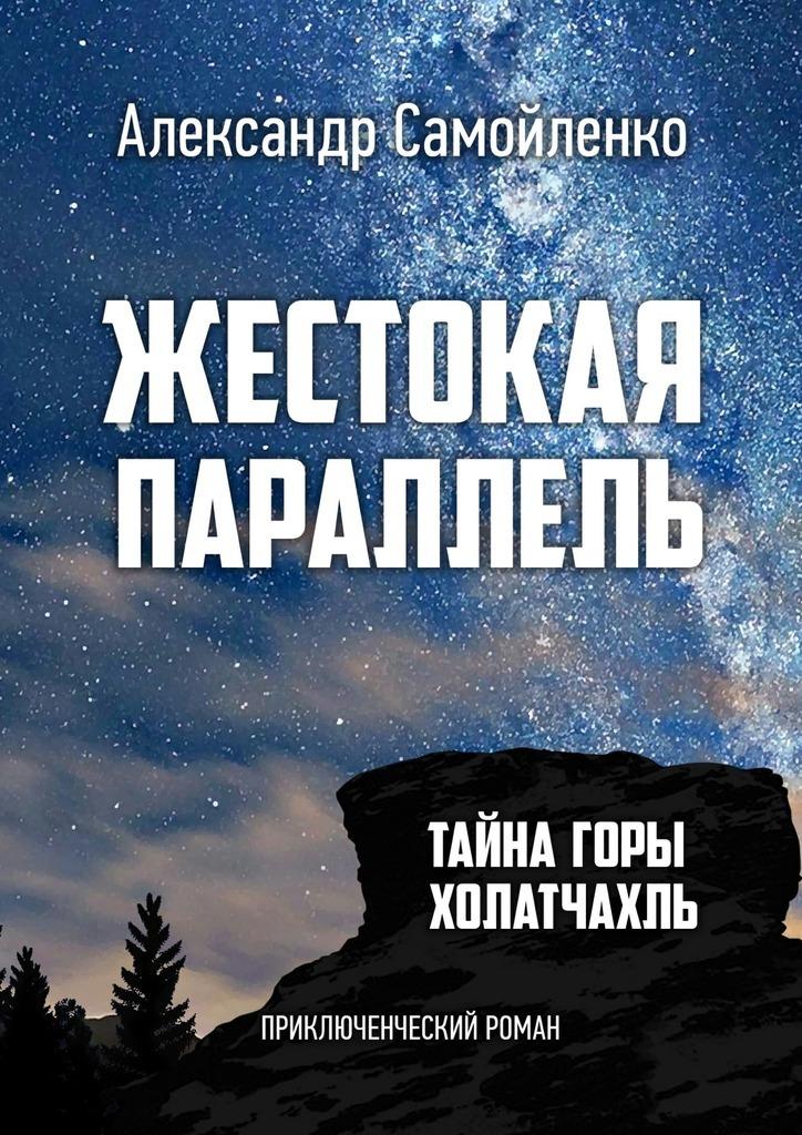 Александр Самойленко Жестокая параллель. Тайна горы Холатчахль. Приключенческий роман цены