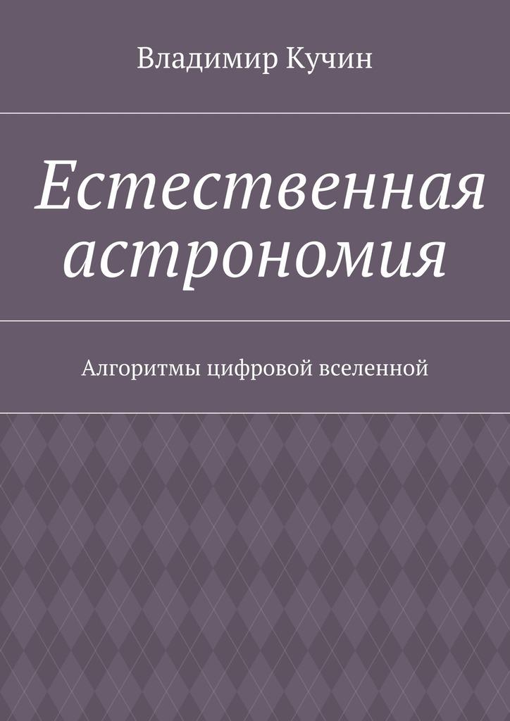 Владимир Кучин Естественная астрономия. Алгоритмы цифровой вселенной