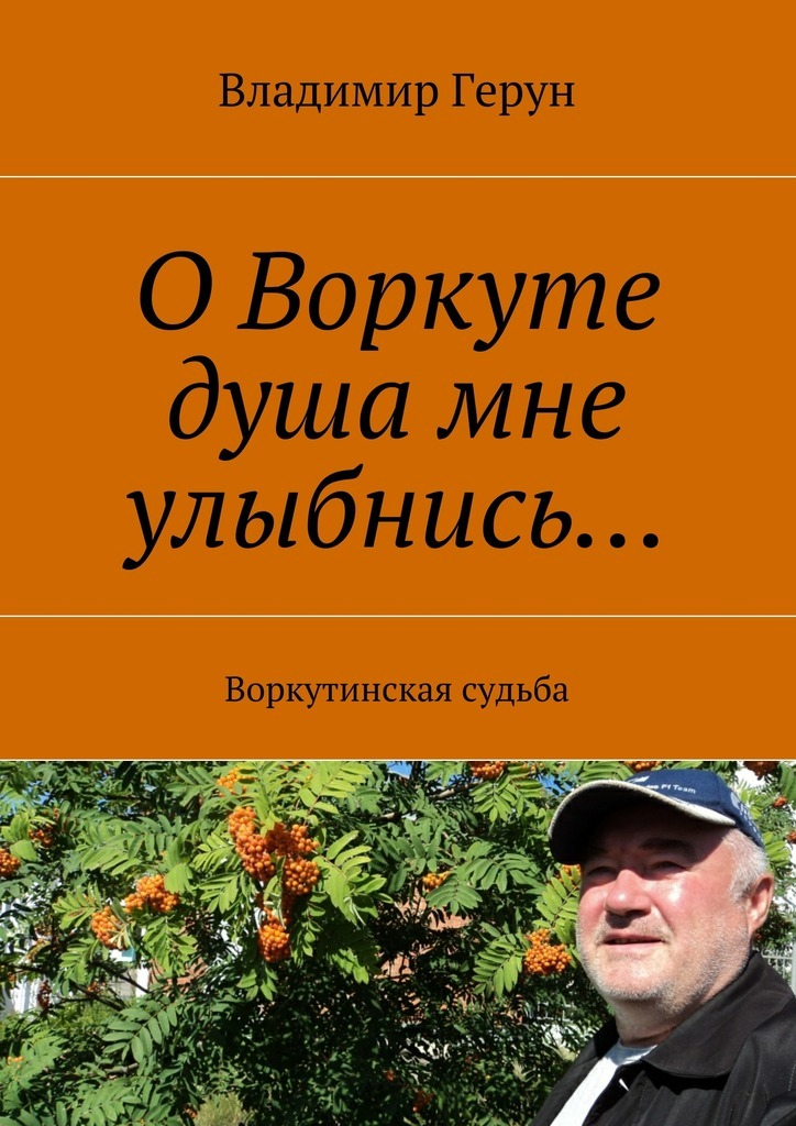 Владимир Герун ОВоркуте душа мне улыбнись… Воркутинская судьба