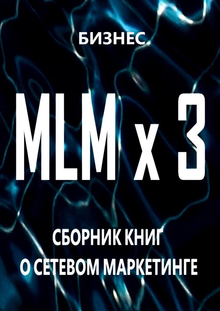 Бизнес MLM x3. Сборник книг осетевом маркетинге книги маркетинг