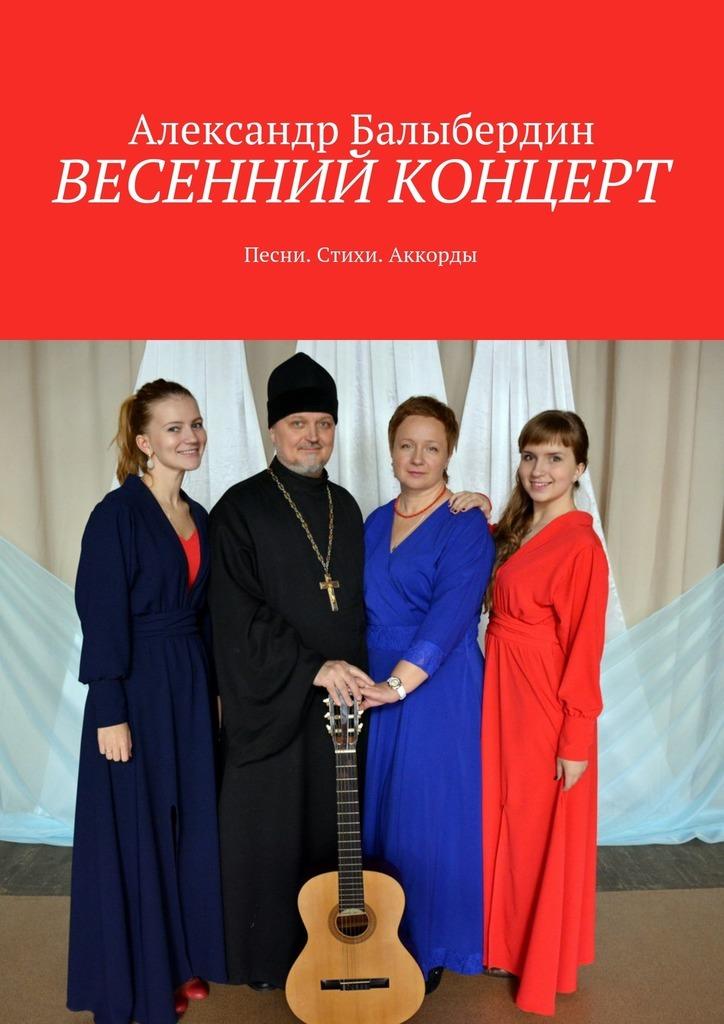 Александр Геннадьевич Балыбердин Весенний концерт. Песни. Стихи. Аккорды