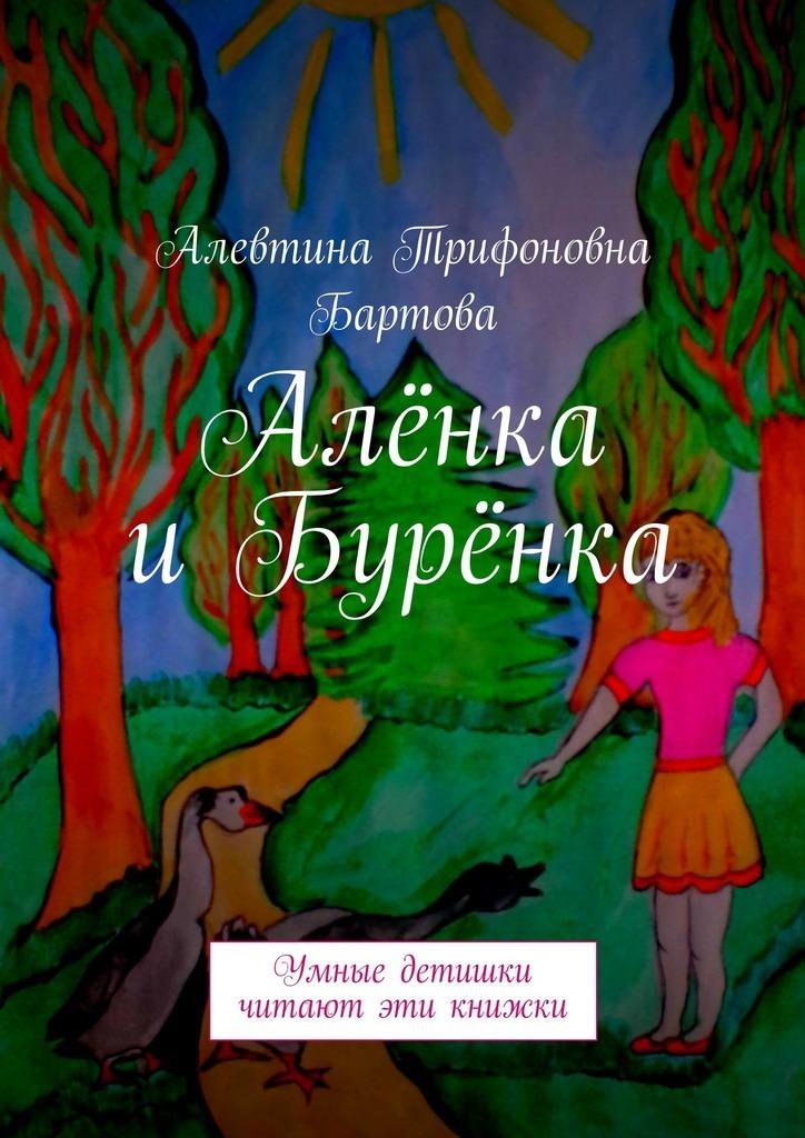 Алевтина Трифоновна Бартова Алёнка иБурёнка. Умные детишки читают эти книжки алевтина трифоновна бартова петя омон умные детишки читают эти книжки