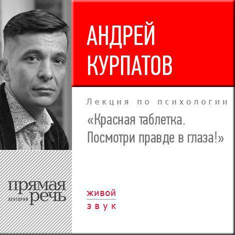 Андрей Курпатов Лекция «Красная таблетка. Посмотри правде в глаза!» курпатов а красная таблетка посмотри правде в глаза