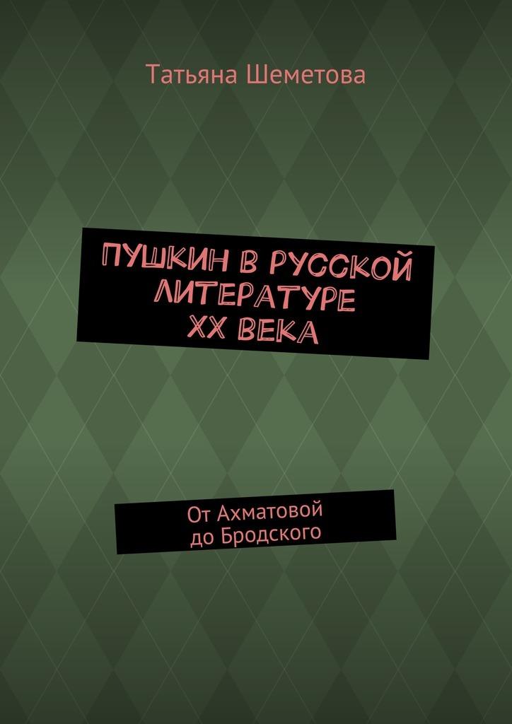 Татьяна Шеметова Пушкин врусской литературе ХХвека. ОтАхматовой доБродского