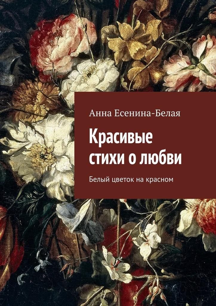 Анна Есенина-Белая Красивые стихи олюбви. Белый цветокна красном николай шмагин а любовь всегда бывает первой