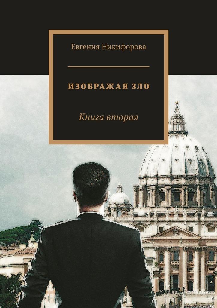 Евгения Никифорова Изображая зло. Книга вторая евгения кайдалова анна лабзина смирение благо для женщины или зло