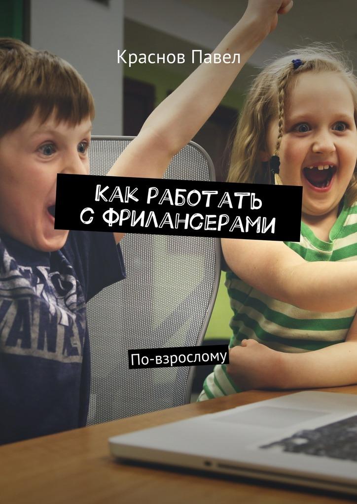 Павел Валериевич Краснов Как работать сфрилансерами. По-взрослому