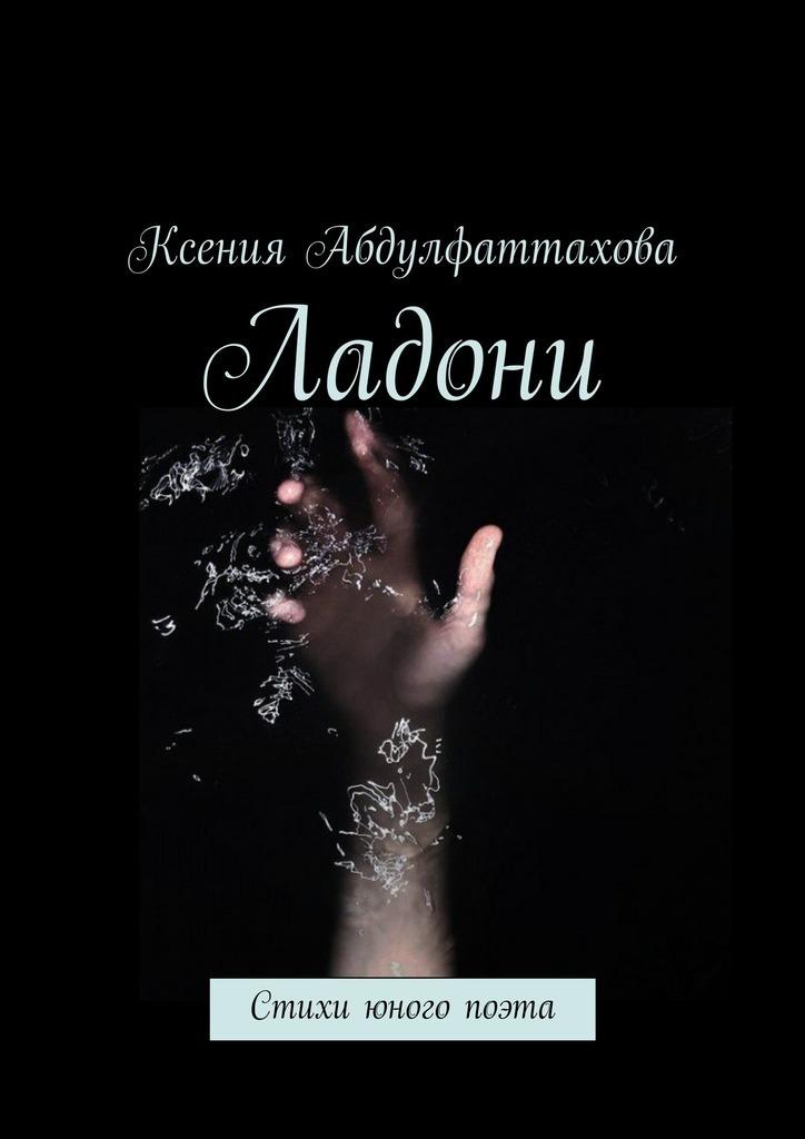 Ксения Радиковна Абдулфаттахова Ладони. Стихи юного поэта шоно в пепел на ладони… роман