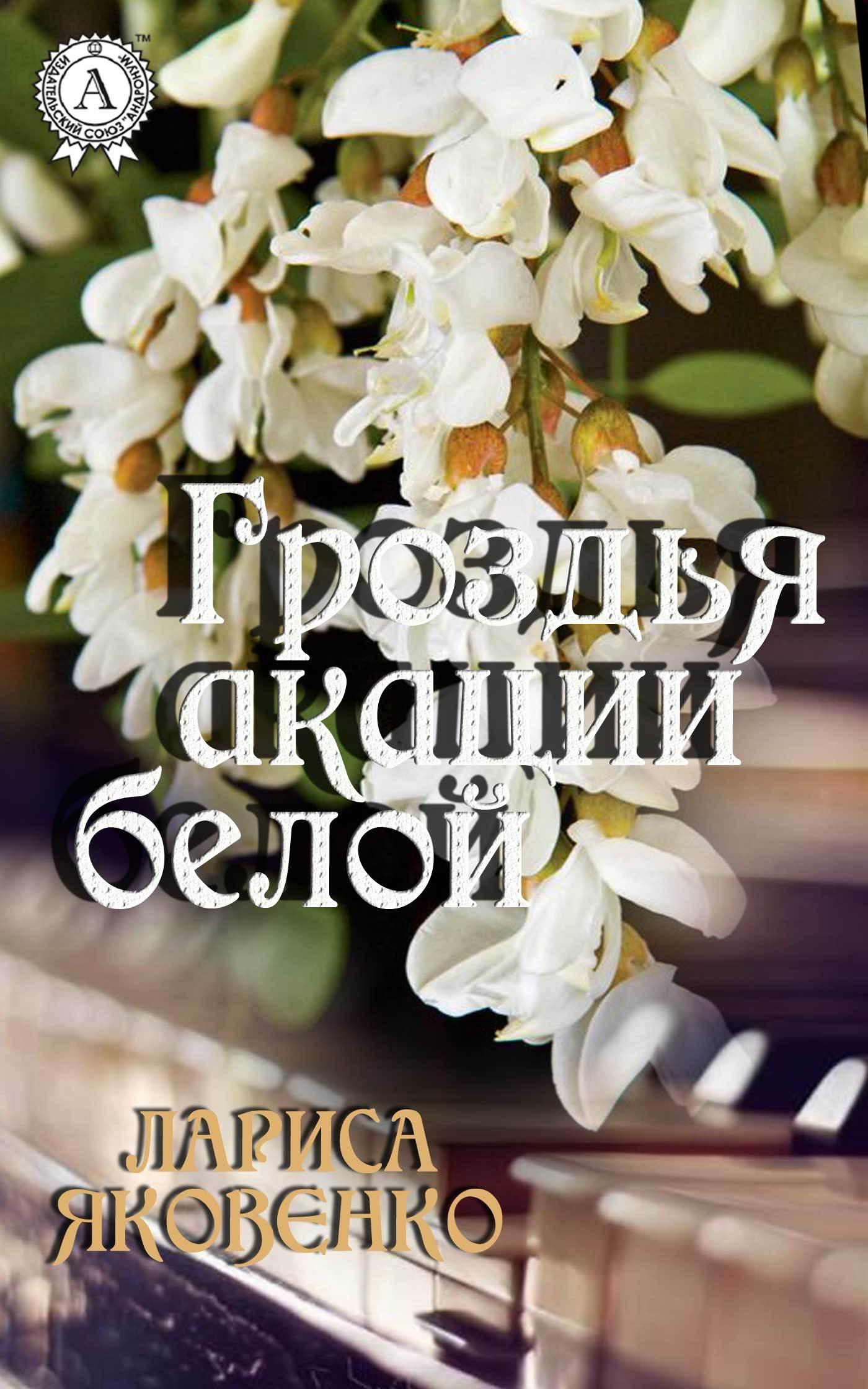 Лариса Яковенко Гроздья акации белой детство лидера
