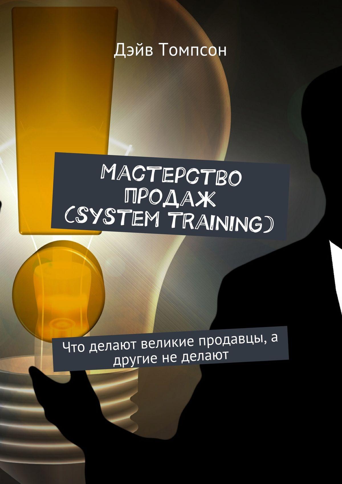 Дэйв Томпсон Мастерство продаж (system training). Что делают великие продавцы, а другие не делают ли йон д что делают великие компании или как отделить лучшее от прочего