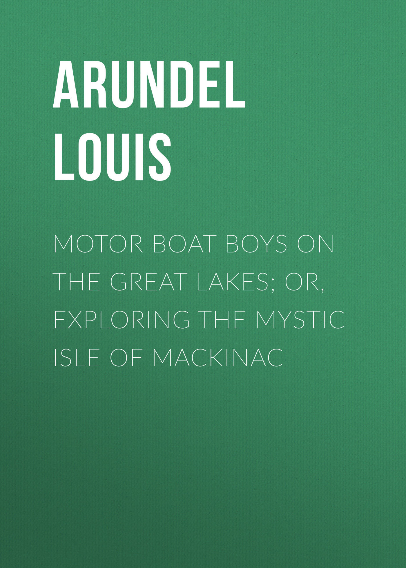 Arundel Louis Motor Boat Boys on the Great Lakes; or, Exploring the Mystic Isle of Mackinac c c meigs report on texas alkali lakes 1922