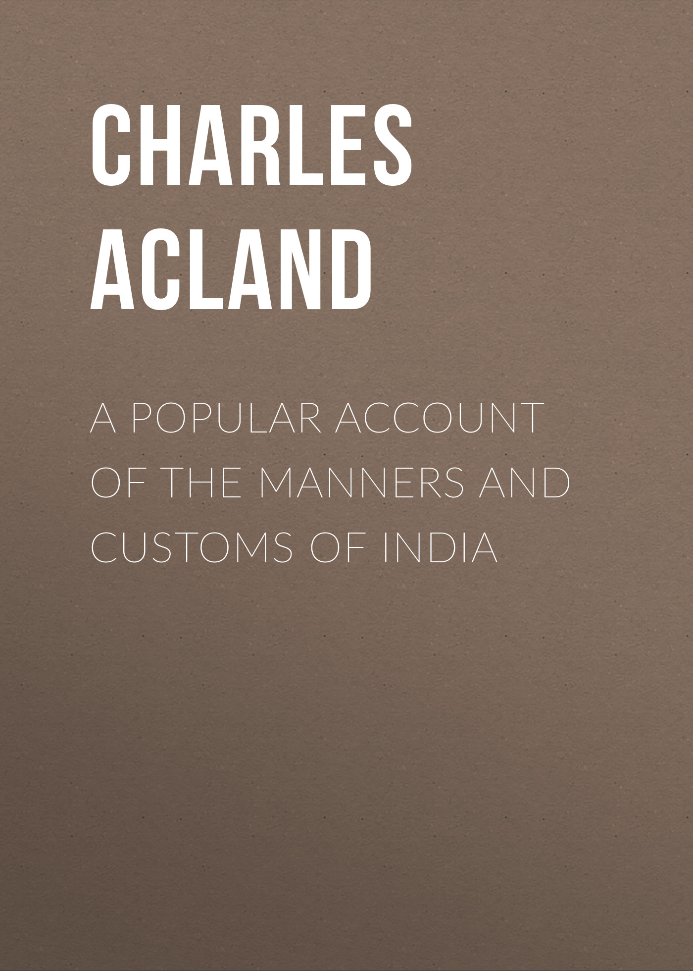 Acland Charles A Popular Account of the Manners and Customs of India india hicks a slice of england