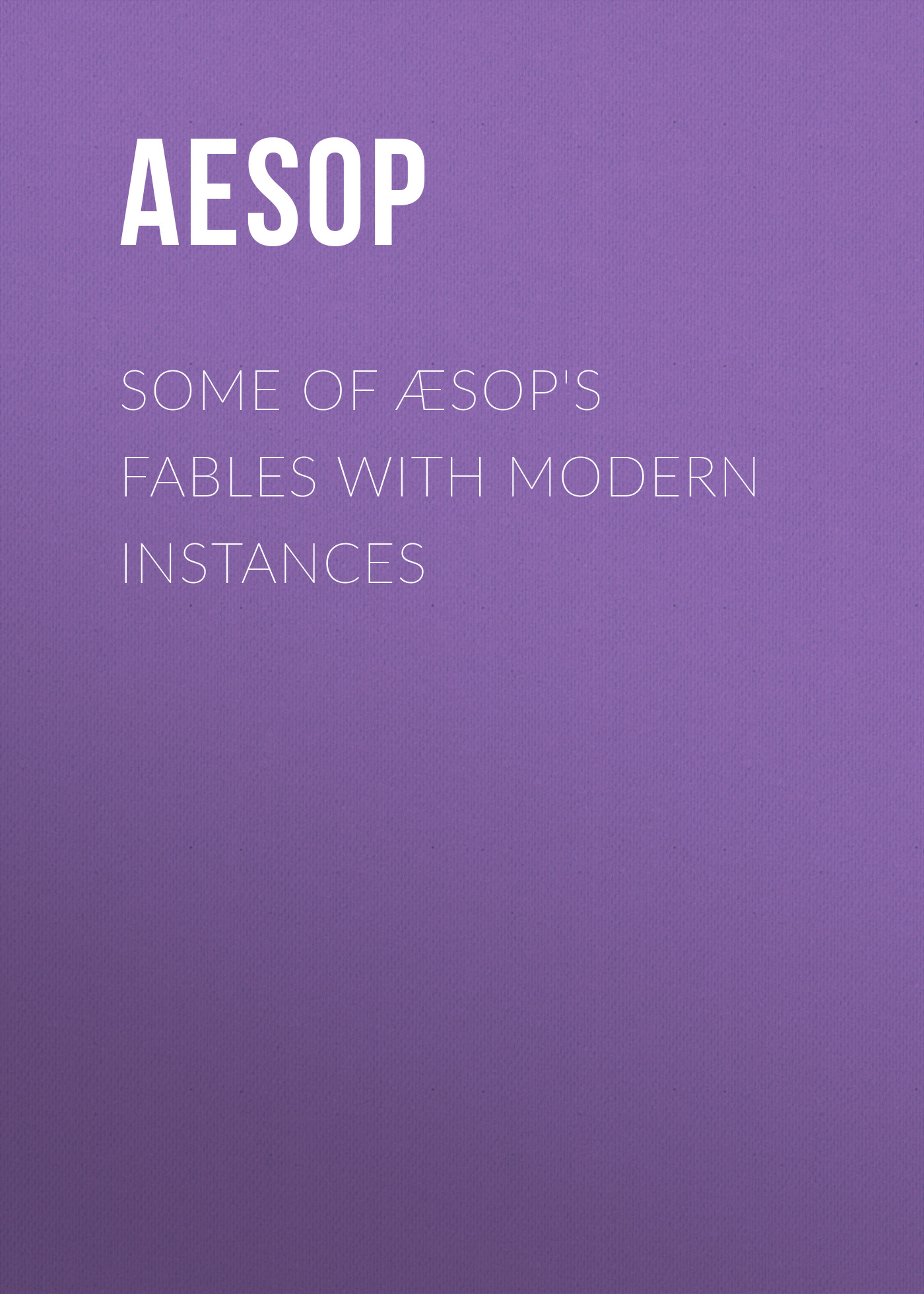 Aesop Some of Æsop's Fables with Modern Instances john gay fables