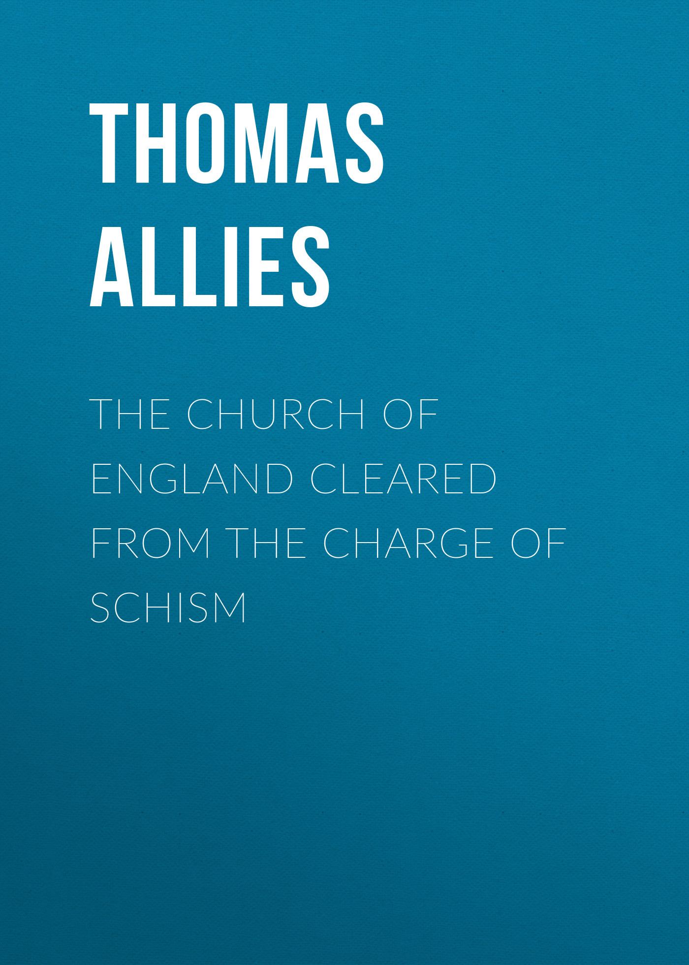 Allies Thomas William The Church of England cleared from the charge of Schism