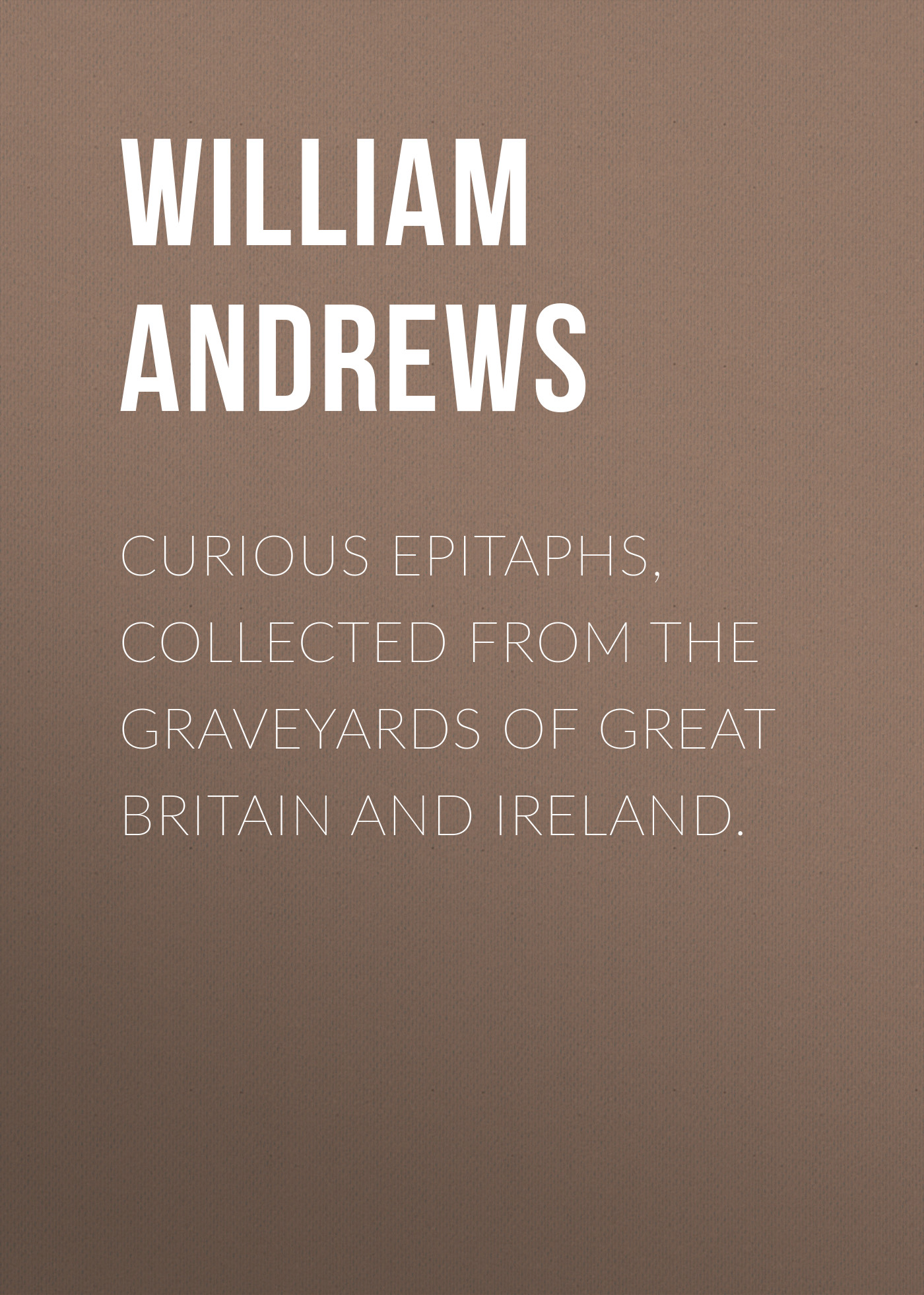 Andrews William Curious Epitaphs, Collected from the Graveyards of Great Britain and Ireland. curious