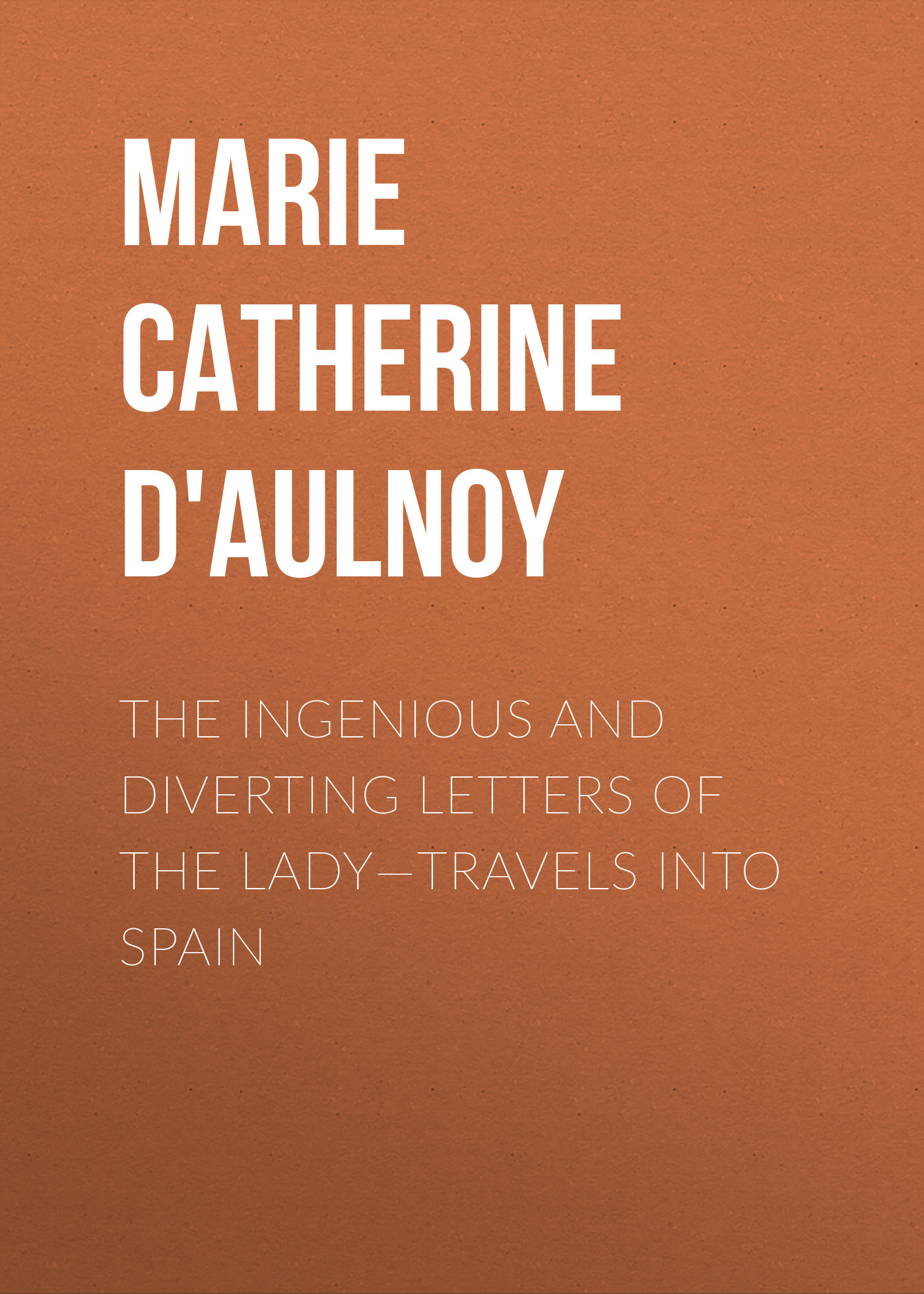 Madame d' Aulnoy Marie-Catherine The Ingenious and Diverting Letters of the Lady—Travels into Spain madame d marie catherine aulnoy contes tome ii
